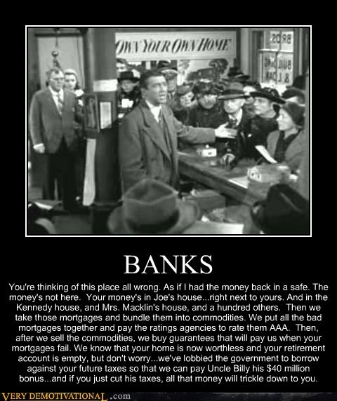 BANKS You're thinking of this place all wrong. As if I had the money back in a safe. The money's not here. Your money's in Joe's house...right next to yours. And in the Kennedy house, and Mrs. Macklin's house, and a hundred others. Then we take those mortgages and bundle them into commodities. We put all the bad mortgages together and pay the ratings agencies to rate them AAA. Then, after we sell the commodities, we buy guarantees that will pay us when your mortgages fail. We know that your h