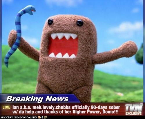 Breaking News - Ian a.k.a. meh.lovely.chubbs officially 90-days sober w/ da help and thanks of her Higher Power, Domo!!!
