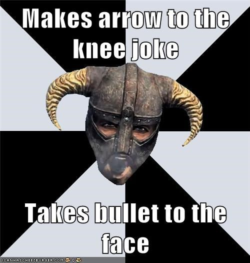 Makes arrow to the knee joke Takes bullet to the face