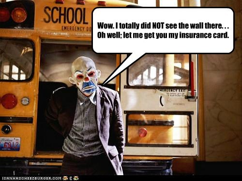 Wow. I totally did NOT see the wall there. . . Oh well; let me get you my insurance card.