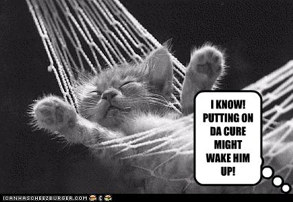 I KNOW! PUTTING ON DA CURE MIGHT WAKE HIM UP!