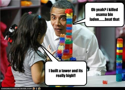 I built a tower and its really high!! Oh yeah? i killed osama bin laden........beat that