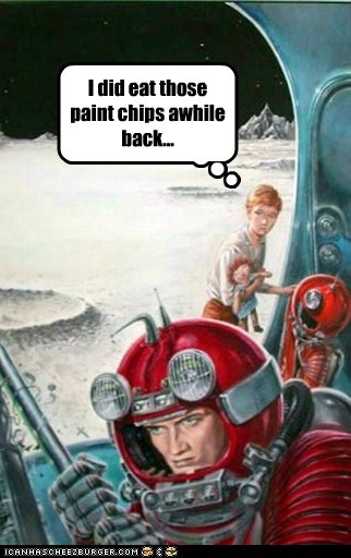 I did eat those paint chips awhile back...