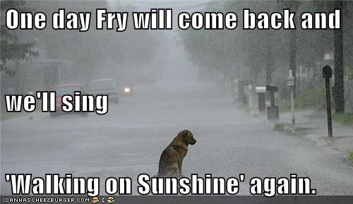 One day Fry will come back and we'll sing 'Walking on Sunshine' again.