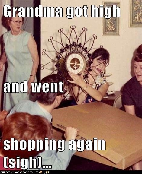 Grandma got high and went shopping again (sigh)...
