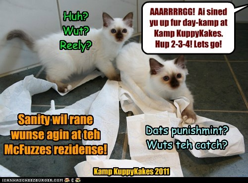 AAARRRRGG! Ai sined yu up fur day-kamp at Kamp KuppyKakes. Hup 2-3-4! Lets go! Huh? Wut? Reely? Dats punishmint? Wuts teh catch? Sanity wil rane wunse agin at teh McFuzzes rezidense! Kamp KuppyKakes 2011