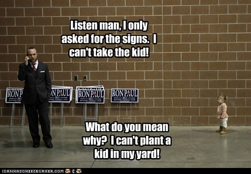 Listen man, I only asked for the signs. I can't take the kid! What do you mean why? I can't plant a kid in my yard!