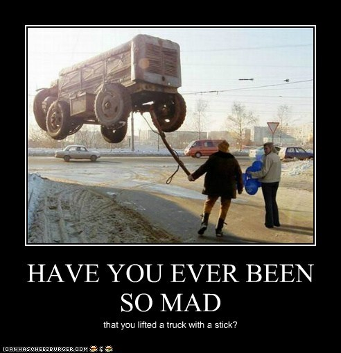 HAVE YOU EVER BEEN SO MAD that you lifted a truck with a stick?