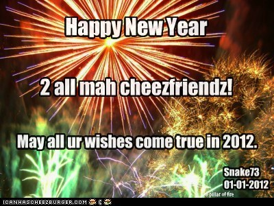 Happy New Year 2 all mah cheezfriendz! May all ur wishes come true in 2012. Snake73 01-01-2012