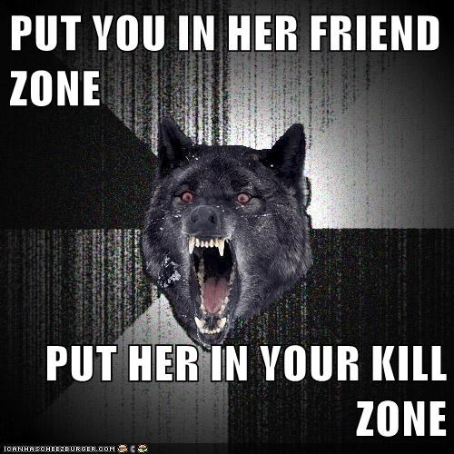 friend zone Insanity Wolf kill zone relationships