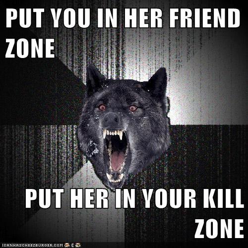 friend zone Insanity Wolf kill zone relationships - 5639980800