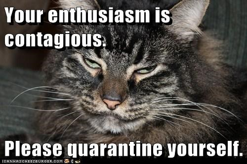 Your enthusiasm is contagious. Please quarantine yourself.