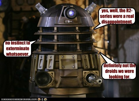 definitely not the droids we were looking for. no instinct to exterminate whatsoever. yes, well, the R2-series were a real disappointment.