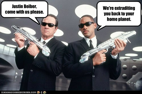 We're extraditing you back to your home planet. Justin Beiber, come with us please.
