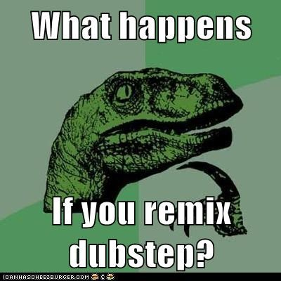 What happens If you remix dubstep?