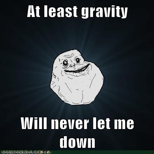 At least gravity Will never let me down