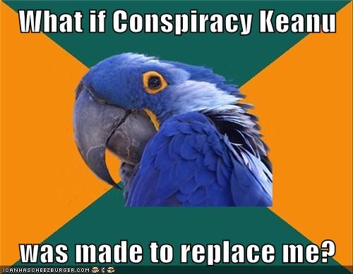 conspiracy,keanu,Paranoid Parrot,replacement