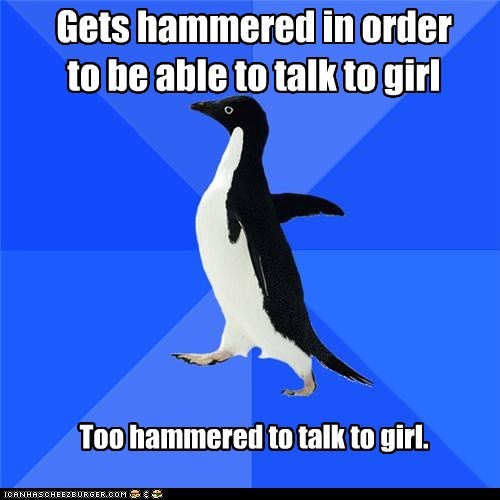 Gets hammered in order to be able to talk to girl Too hammered to talk to girl.