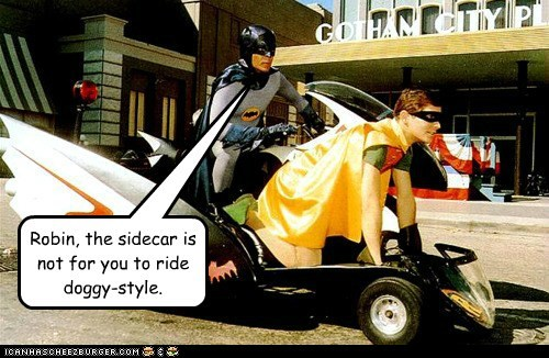 Robin, the sidecar is not for you to ride doggy-style.