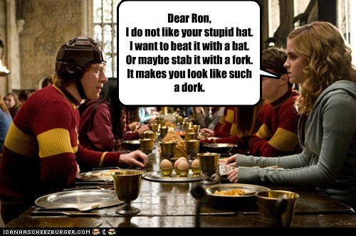 Dear Ron, I do not like your stupid hat. I want to beat it with a bat. Or maybe stab it with a fork. It makes you look like such a dork.