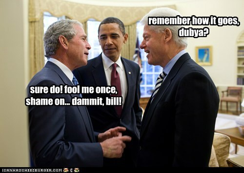 remember how it goes, dubya? sure do! fool me once, shame on... dammit, bill!