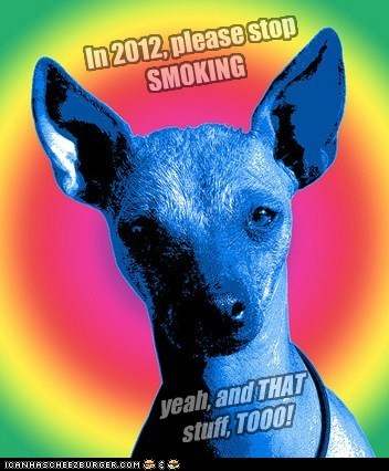In 2012, please stop SMOKING yeah, and THAT stuff, TOOO!