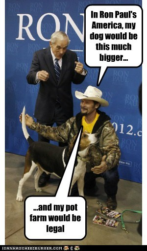 In Ron Paul's America, my dog would be this much bigger... ...and my pot farm would be legal