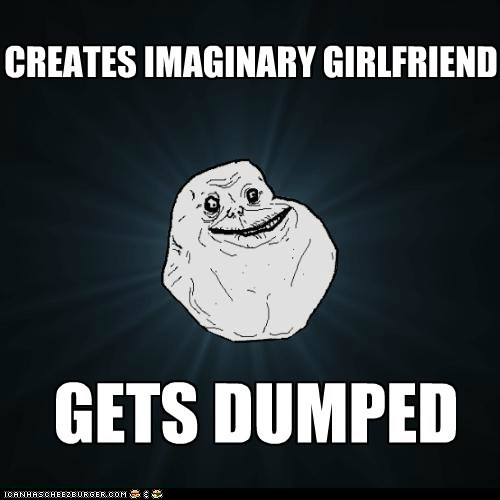 dumped,forever alone,girlfriend,imaginary,jerk