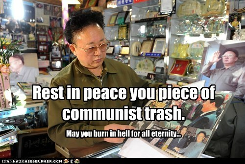 Rest in peace you piece of communist trash. May you burn in hell for all eternity...