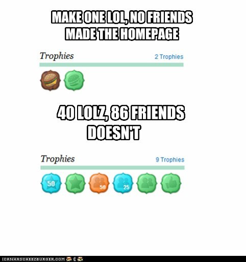 MAKE ONE LOL, NO FRIENDS MADE THE HOMEPAGE