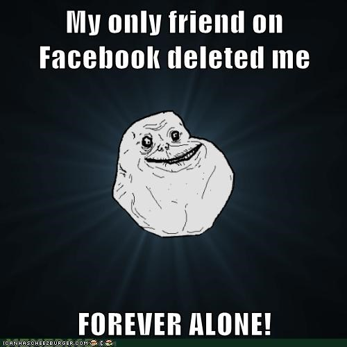 My only friend on Facebook deleted me  FOREVER ALONE!