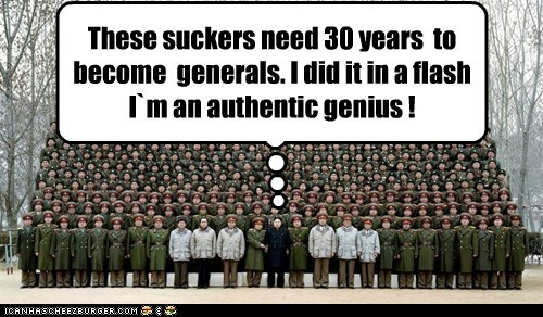 These suckers need 30 years to become generals. I did it in a flash I`m an authentic genius !