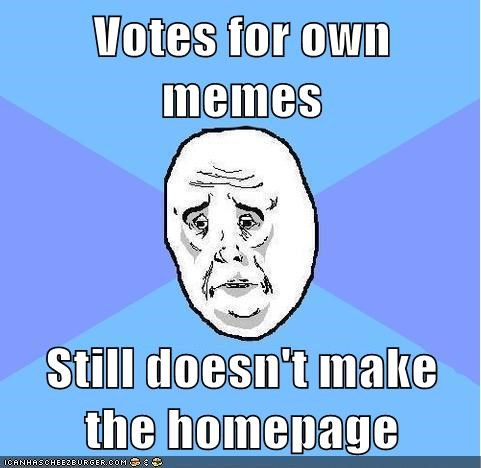 Votes for own memes Still doesn't make the homepage