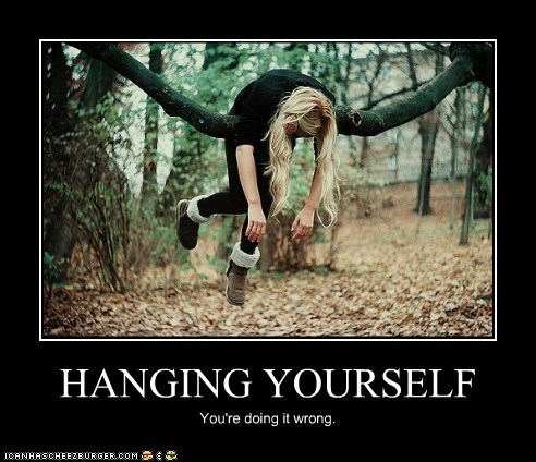 HANGING YOURSELF You're doing it wrong.