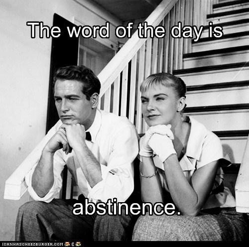 The word of the day is abstinence.