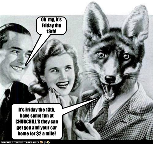 It's Friday the 13th, have some fun at CHURCHILL'S they can get you and your car home for $2 a mile! Oh my, it's Friday the 13th!