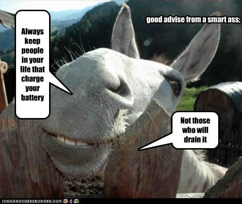 Always keep people in your life that charge your battery Not those who will drain it good advise from a smart ass;
