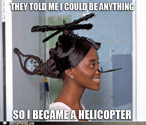 hair hair fail hair style hairstyle helicopter random woman they said i could be anything wtf