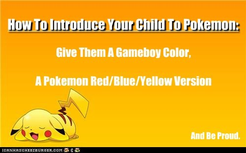 How To Introduce Your Child To Pokemon: Give Them A Gameboy Color, A Pokemon Red/Blue/Yellow Version And Be Proud.
