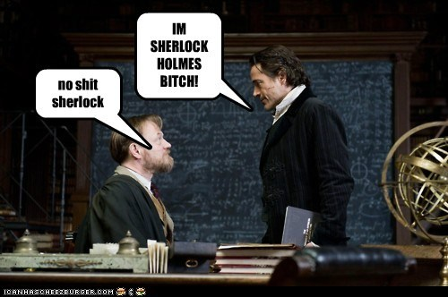 IM SHERLOCK HOLMES BITCH! no shit sherlock