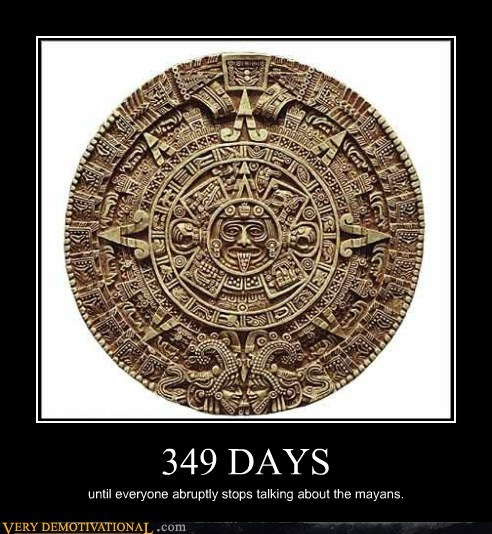 349 DAYS until everyone abruptly stops talking about the mayans.