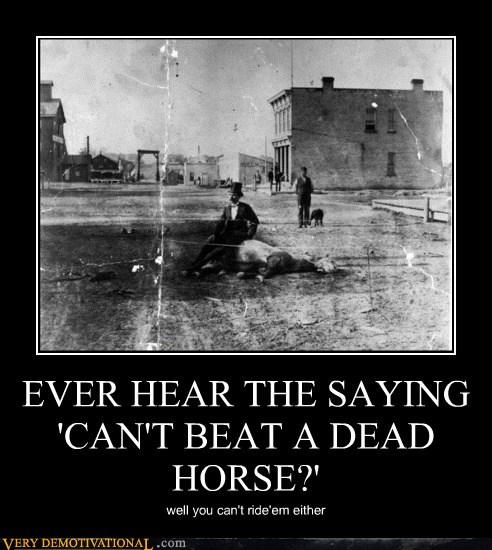 EVER HEAR THE SAYING 'CAN'T BEAT A DEAD HORSE?' well you can't ride'em either