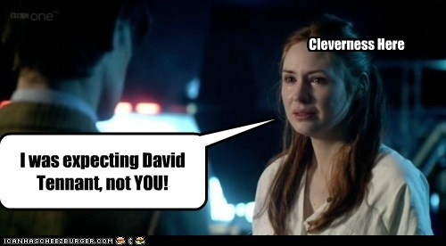 Cleverness Here I was expecting David Tennant, not YOU!