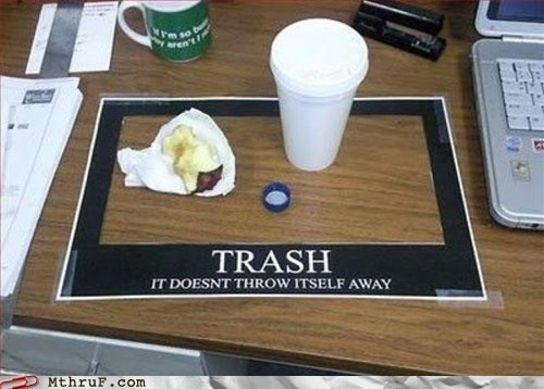 clean up after yourself,Friendly Reminder,throws itself away,trash