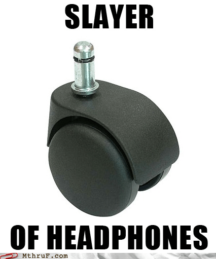 chair wheel,g rated,headphones,M thru F,slayer of headphones,wheel
