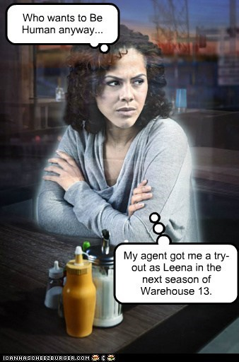 Who wants to Be Human anyway... My agent got me a try-out as Leena in the next season of Warehouse 13.