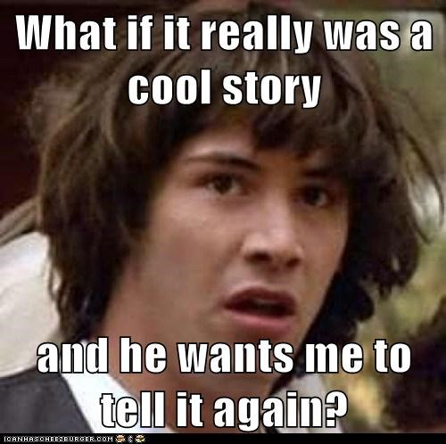 What if it really was a cool story and he wants me to tell it again?