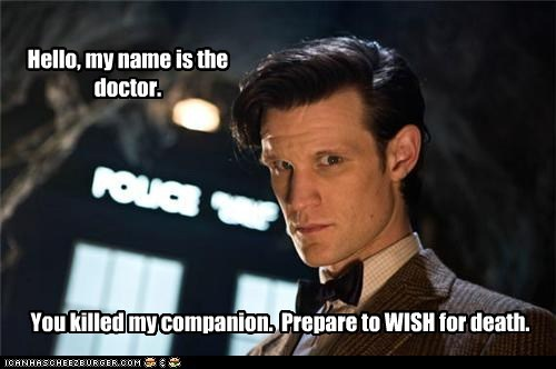 Hello, my name is the doctor. You killed my companion. Prepare to WISH for death.