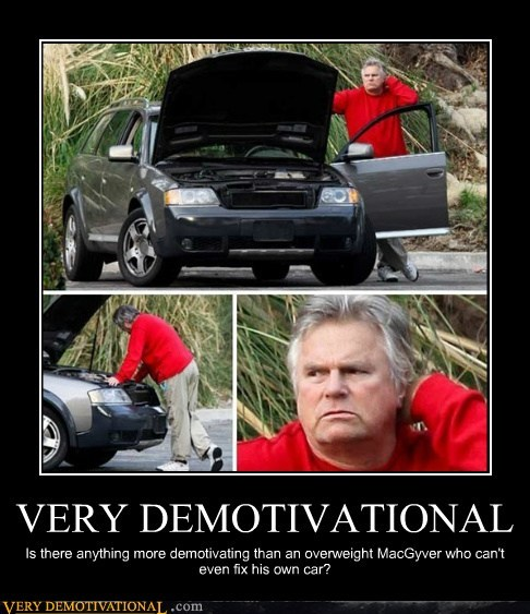 VERY DEMOTIVATIONAL Is there anything more demotivating than an overweight MacGyver who can't even fix his own car?