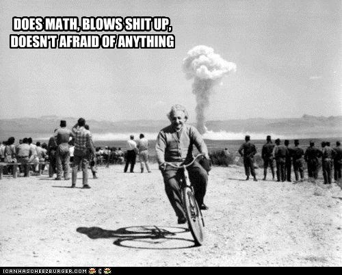 DOES MATH, BLOWS SHIT UP, DOESN'T AFRAID OF ANYTHING